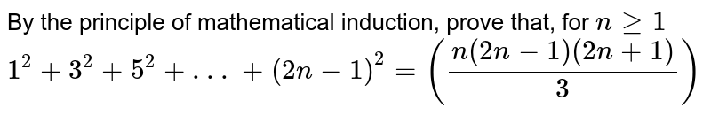 By the principle of mathematical induction, prove that, for `nge1`<br>`1^(2) + 3^(2) + 5^(2) + . . .+ (2n-1)^(2)=((n(2n-1)(2n+1))/3)`