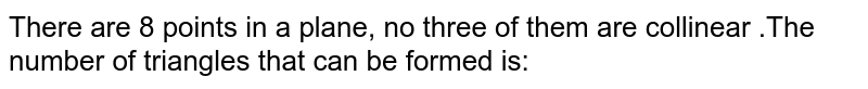 There are 8 points in a plane, no three of tlien are collinear tlien no. of triangles that can  be formed is: