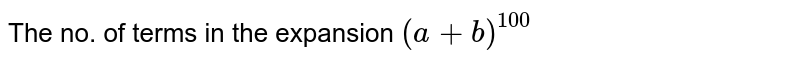 The no. of terms in the expansion `(a+b)^(100)`