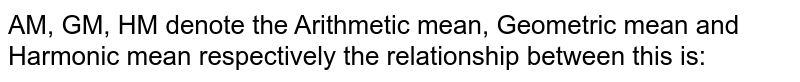 AM, GM, HM denote the Arithmetic mean, Geometric mean and Harmonic mean  respectively the relationship between this is: