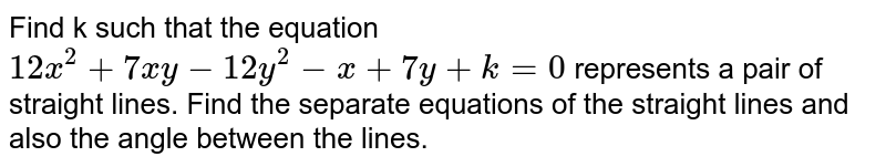 Find k such that the equation `12x^(2)+7xy-12y^(2)-x+7y+k=0` represents a pair of straight lines. Find the separate equations of the straight lines and also the angle between the lines.