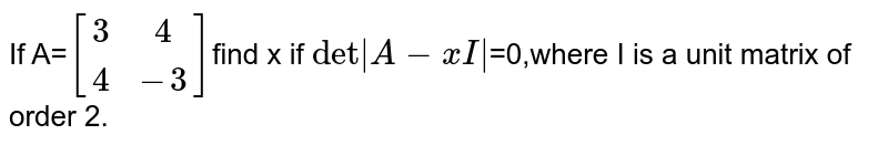 If A=`[(3,4),(4,-3)]`find x if `det|A-xI|`=0,where I is a unit matrix of order 2.