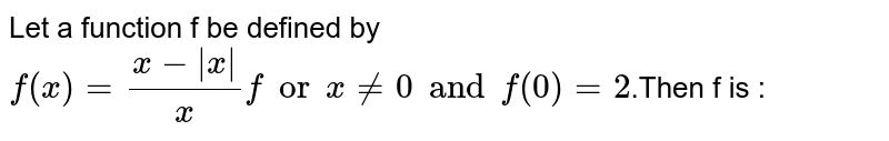Let a function f be defined as `f(x)=[x-(x)](2x) for xne 0 ,f(0)=2` for f is :