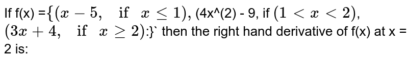 `If f(x) = {(x, -, 5, if,  xle1),`(4x^(2)`, -, 9,  if, 1<x<2),(3x, +, 4, if, xge2):} then the right hand derivative of f(x) at x = 2 is:`