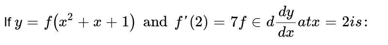 If `y = f(x^(2)+x+1) and f'(2) = 7 find dy/dx at x =2 is:`