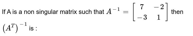 If A is a non singular matrix such that `A^(-1)=[[7,-2],[-3,1]]` then `(A^(T))^(-1)` is :