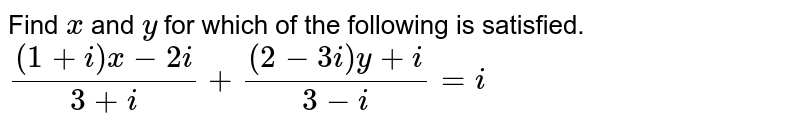 Find `x` and `y` for which of the following is satisfied. <br> `((1+i)x-2i)/(3+i)+((2-3i)y+i)/(3-i)=i`