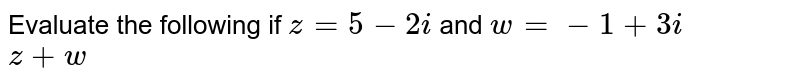 Evaluate the following if `z=5-2i` and `w=-1+3i` <br> `z+w`
