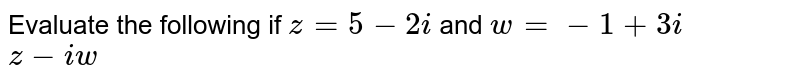 Evaluate the following if `z=5-2i` and `w=-1+3i` <br> `z-iw`