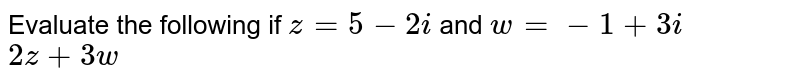 Evaluate the following if `z=5-2i` and `w=-1+3i` <br> `2z+3w`