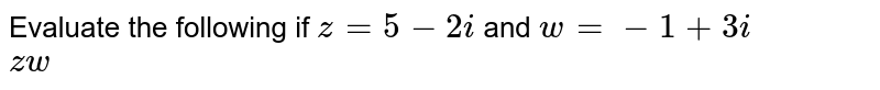 Evaluate the following if `z=5-2i` and `w=-1+3i` <br> `zw`