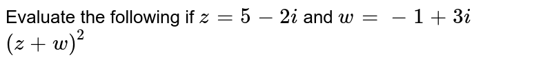 Evaluate the following if `z=5-2i` and `w=-1+3i` <br> `(z+w)^(2)`