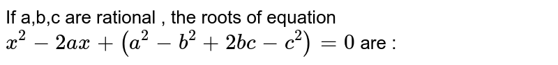 If a,b,c are rational , the roots of equation  `x^2-2ax+(a^2-b^2+2bc-c^2)=0` are :