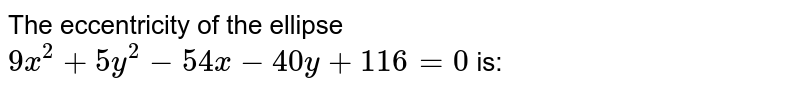 The eccentricity of the ellipse `9x^(2)+5y^(2)-54x-40y+116=0` is: