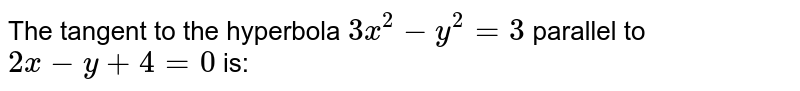 The tangent to the hyperbola `3x^(2)-y^(2)=3` parallel to `2x-y+4=0` is: