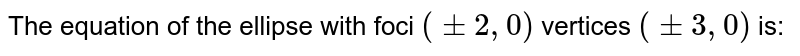 The equation of the ellipse with foci `(pm2,0)` vertices `(pm3,0)` is:
