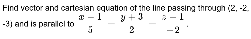 Find vector and cartesian equation of the line passing through (2, -2, -3) and is parallel to `(x-1)/(5)=(y+3)/(2)=(z-1)/(-2)`.