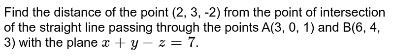 Find the distance of the point (2, 3, -2) from the point of intersection of the straight line passing through the points A(3, 0, 1) and B(6, 4, 3) with the plane `x+y-z=7`.