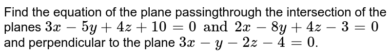 Find the equation of the plane passingthrough the intersection  of the planes `3x-5y+4z+10=0 and 2x-8y+4z-3=0` and perpendicular  to the plane `3x-y-2z-4=0`.