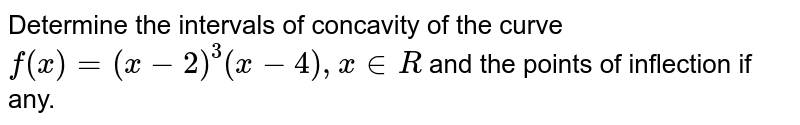 Determine the intervals of concavity of the curve `f(x) = (x -2)^(3) (x-4), x in R` and the points of inflection if any.