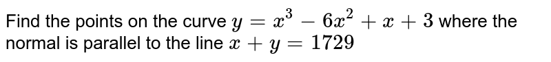 Find the points on the curve `y = x^(3) -6x^(2) + x + 3` where the normal is parallel to the line `x + y = 1729`