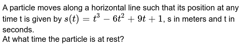 A particle moves along a horizontal line such that its position at any time t is given by `s(t) = t^(3) - 6t^(2) + 9t + 1`, s in meters and t in seconds. <br> At what time the particle is at rest?
