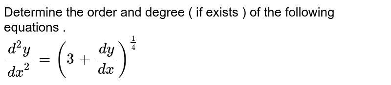 Determine the order and degree ( if exists ) of the following equations . <br> `(d^(2)y)/(dx^(2))=(3+(dy)/(dx))^(1/4)`