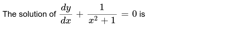 The solution of `(dy)/(dx)=1/(x^(2)+1)= 0 ` is