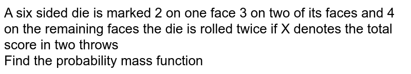 A six sided die  is marked 2 on one face 3 on two of its faces and 4 on the remaining faces the die is rolled twice if X denotes the total score in two  throws <br> Find the probability mass function