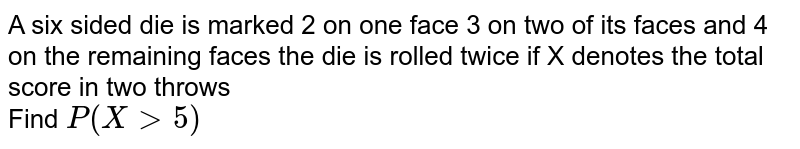 A six sided die  is marked 2 on one face 3 on two of its faces and 4 on the remaining faces the die is rolled twice if X denotes the total score in two  throws <br> Find `P(X gt5)`