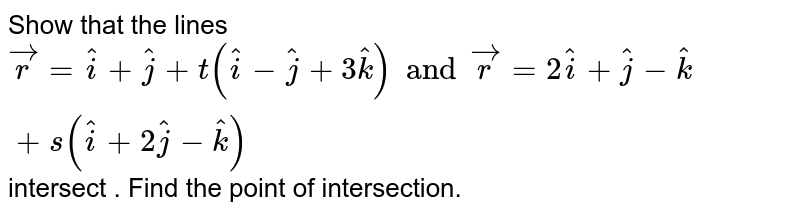 Show that the lines `vec r = hati + hatj + t(hati - hatj +3hatk) and vecr = 2hati + hatj -hatk + s(hati + 2hatj -hatk)` intersect . Find the point of intersection.