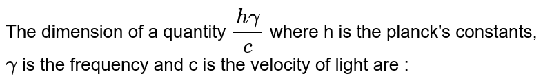 The dimension of a quantity `(h gamma)/(c )` where h is the planck's constants, `gamma` is the frequency and c is the velocity of light are :
