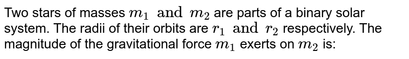 Two stars of masses `m_(1)andm_(2)` are parts of a binary solar system. The radii of their orbits are `r_(1)andr_(2)` respectively. The magnitude of the gravitational force `m_(1)` exerts on `m_(2)` is: