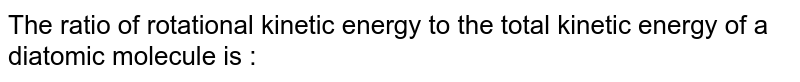 The ratio of rotational kinetic energy to the total kinetic energy of a diatomic molecule is :