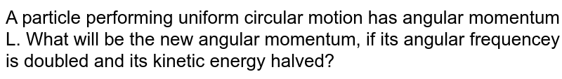 A particle performing uniform circular motion has angular momentum L. What will be the new angular momentum, if its angular frequencey is doubled and its kinetic energy halved?
