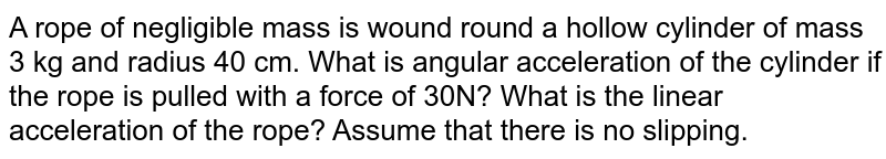 A rope of negligible mass is wound round a hollow cylinder of mass 3 kg and radius 40 cm. What is angular acceleration of the cylinder if the rope is pulled with a force of 30N? What is the linear acceleration of the rope? Assume that there is no slipping.