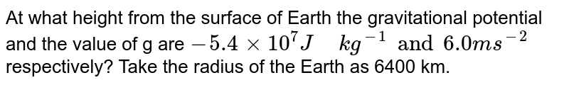 """At what height from the surface of Earth the gravitational potential and the value of g are `-5.4xx10^(7)J"""" """"kg^(-1)and6.0ms^(-2)` respectively? Take the radius of the Earth as 6400 km."""