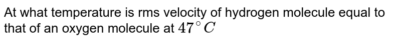 At what temperature is rms city of hydrogen molecule equal to that of an oxygen molecule at