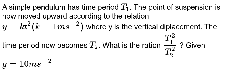 A simple pendulum has time period `T_(1)`. The point of suspension is now moved upward according to the relation `y= kt^(1)(k=1 ms^(-2))` where y is the vertical diplacement. The time period now becomes `T_(2)`. What is the ration `(T_(1)^(2))/(T_(2)^(2))` ? Given `g=10 ms^(-2)`