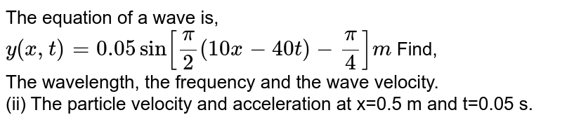 The equation of a wave is, <br> `y(x,t)=0.05sin[(pi)/(2)(10x-40t)-(pi)/(4)]m` Find, <br> The wavelength, the frequency and the wave velocity. <br> (ii) The particle velocity and acceleration at x=0.5 m and t=0.05 s.