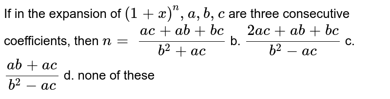 If in the expansion of `(1+x)^n ,a ,b ,c` are three consecutive coefficients, then `n=`  `(a c+a b+b c)/(b^2+a c)` b. `(2a c+a b+b c)/(b^2-a c)`  c. `(a b+a c)/(b^2-a c)` d. none of these