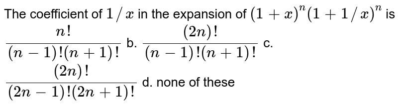 The coefficient of `1//x` in the expansion of `(1+x)^n(1+1//x)^n` is `(n !)/((n-1)!(n+1)!)` b. `((2n)!)/((n-1)!(n+1)!)`  c. `((2n)!)/((2n-1)!(2n+1)!)` d. none of these
