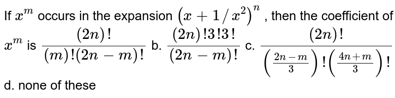 If `x^m` occurs in the expansion `(x+1//x^2)^n` , then the coefficient of `x^m` is `((2n)!)/((m)!(2n-m)!)` b. `((2n)!3!3!)/((2n-m)!)`  c. `((2n)!)/(((2n-m)/3)!((4n+m)/3)!)` d. none of these