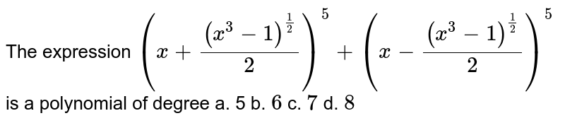 """The expression `(x+((x^3-1)^(1/2))/2)^5+""""""""(x-((x^3-1)^(1/2))/2)^5` is a polynomial of degree a. 5 b. `6` c. `7` d. `8`"""