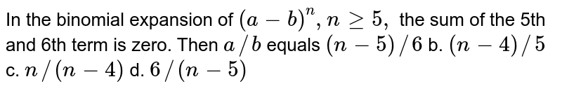 In the binomial expansion of `(a-b)^n,ngeq5,` the sum of the 5th and 6th term is zero. Then `a//b` equals `(n-5)//6` b. `(n-4)//5`  c. `n//(n-4)` d. `6//(n-5)`