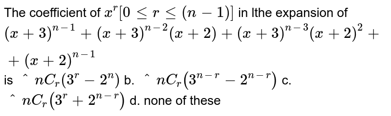 The coefficient of `x^r[0lt=rlt=(n-1)]` in lthe expansion of `(x+3)^(n-1)+(x+3)^(n-2)(x+2)+(x+3)^(n-3)(x+2)^2++(x+2)^(n-1)` is `^n C_r(3^r-2^n)` b. `^n C_r(3^(n-r)-2^(n-r))`  c. `^n C_r(3^r+2^(n-r))` d. none of these