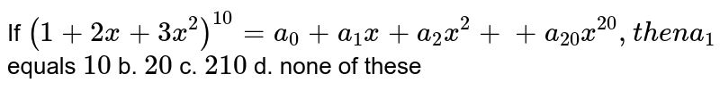 If `(1+2x+3x^2)^(10)=a_0+a_1x+a_2x^2++a_(20)x^(20),t h e na_1` equals `10` b. `20` c. `210` d. none of these