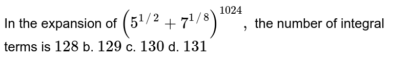 In the expansion of `(5^(1//2)+7^(1//8))^(1024),` the number of integral terms is `128` b. `129` c. `130` d. `131`