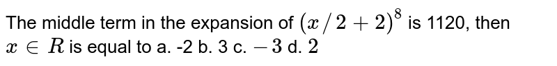 The middle term in the expansion of `(x//2+2)^8` is 1120, then `x in  R` is equal to a. -2 b. 3 c. `-3` d. `2`