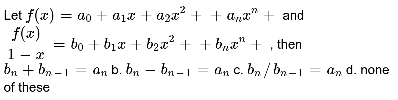 Let `f(x)=a_0+a_1x+a_2x^2++a_n x^n+` and `(f(x))/(1-x)=b_0+b_1x+b_2x^2++b_n x^n+` , then `b_n+b_(n-1)=a_n` b. `b_n-b_(n-1)=a_n`  c. `b_n//b_(n-1)=a_n` d. none of these